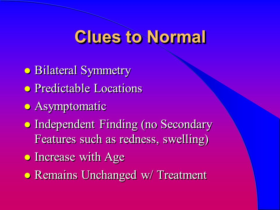 Clues to Normal l Bilateral Symmetry l Predictable Locations l Asymptomatic l Independent Finding (no Secondary Features such as redness, swelling) l