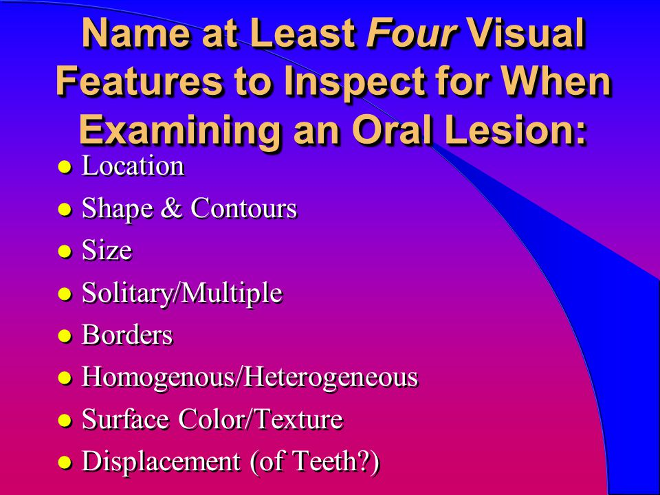 Name at Least Four Visual Features to Inspect for When Examining an Oral Lesion: l Location l Shape & Contours l Size l Solitary/Multiple l Borders l