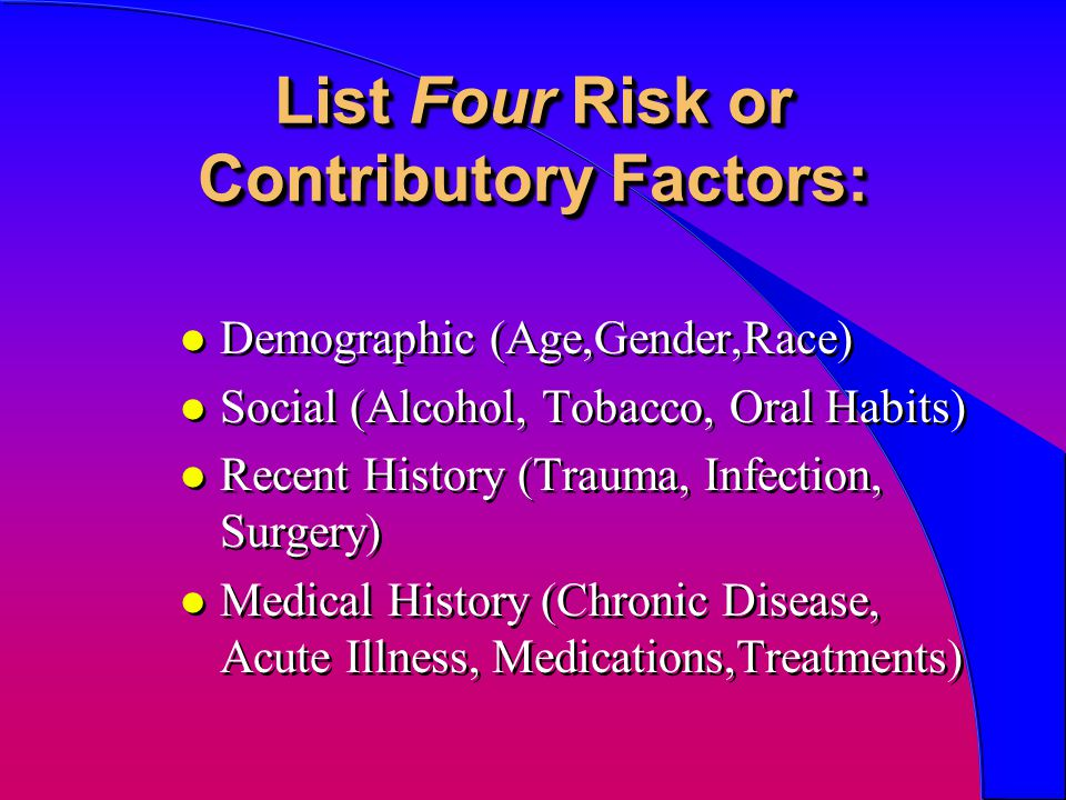 List Four Risk or Contributory Factors: l Demographic (Age,Gender,Race) l Social (Alcohol, Tobacco, Oral Habits) l Recent History (Trauma, Infection,