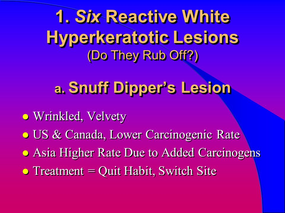 1. Six Reactive White Hyperkeratotic Lesions (Do They Rub Off?) a. Snuff Dipper's Lesion l Wrinkled, Velvety l US & Canada, Lower Carcinogenic Rate l