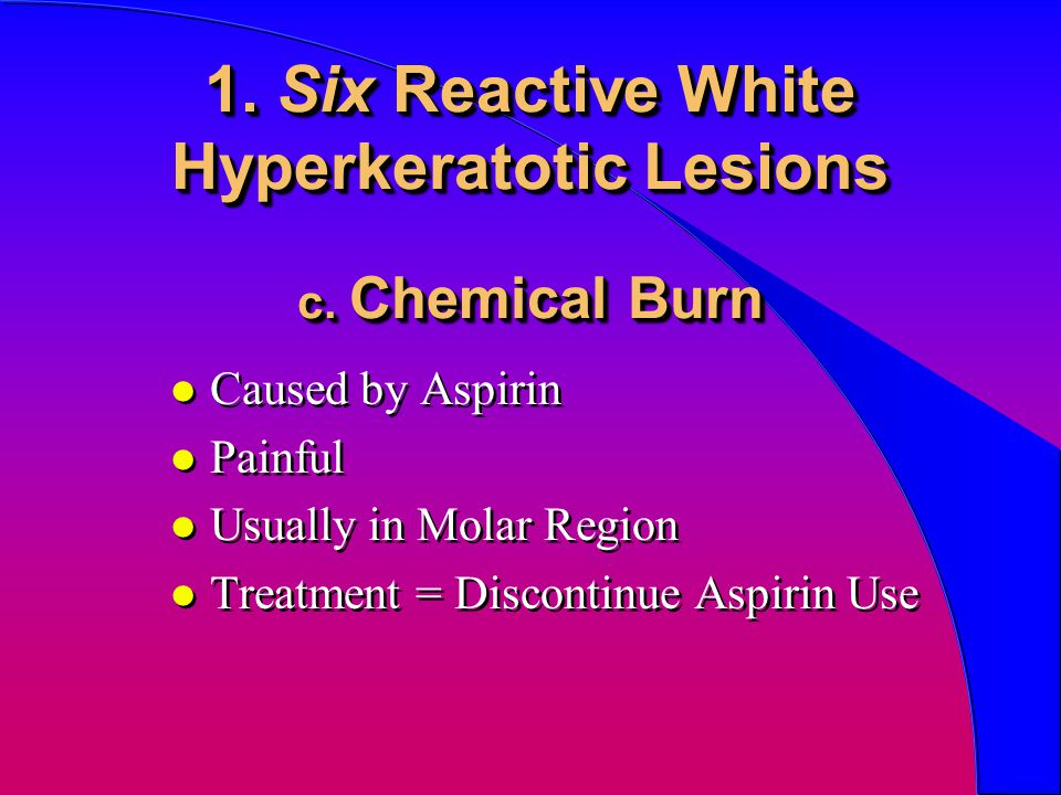 1. Six Reactive White Hyperkeratotic Lesions c. Chemical Burn l Caused by Aspirin l Painful l Usually in Molar Region l Treatment = Discontinue Aspiri