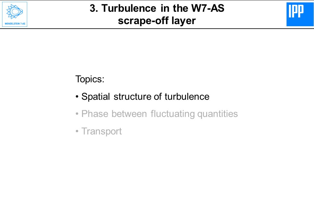3. Turbulence in the W7-AS scrape-off layer Topics: Spatial structure of turbulence Phase between fluctuating quantities Transport Topics: Spatial str
