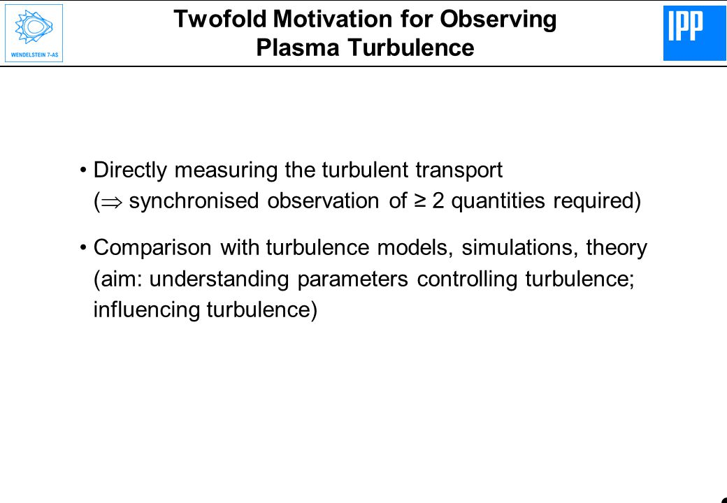 Twofold Motivation for Observing Plasma Turbulence Directly measuring the turbulent transport (  synchronised observation of ≥ 2 quantities required) Comparison with turbulence models, simulations, theory (aim: understanding parameters controlling turbulence; influencing turbulence)