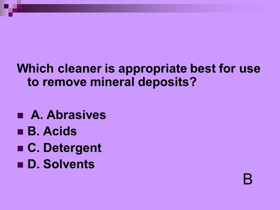 Which cleaner is appropriate best for use to remove mineral deposits? A. Abrasives B. Acids C. Detergent D. Solvents B