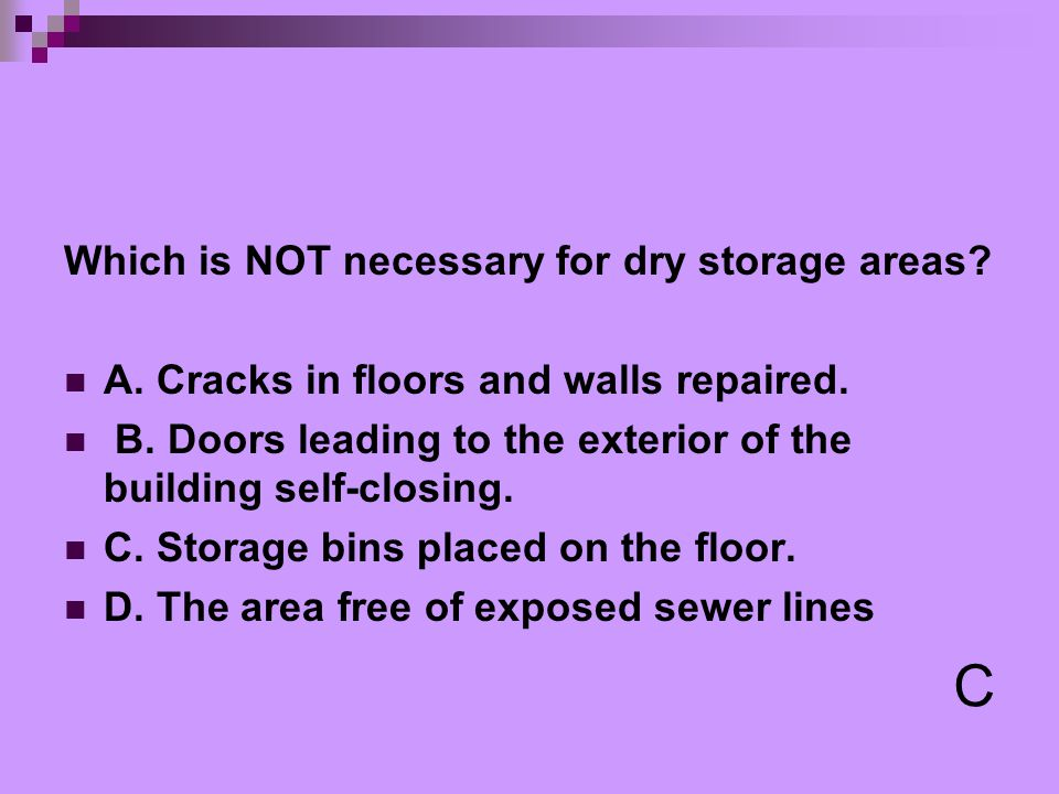 Which is NOT necessary for dry storage areas? A. Cracks in floors and walls repaired. B. Doors leading to the exterior of the building self-closing. C