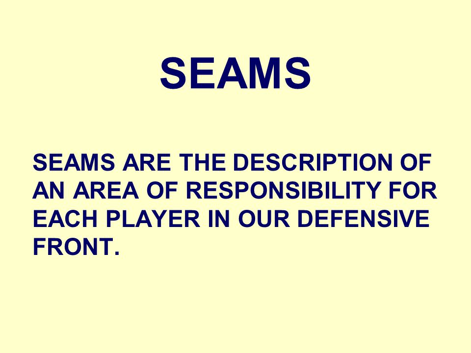 SEAMS SEAMS ARE THE DESCRIPTION OF AN AREA OF RESPONSIBILITY FOR EACH PLAYER IN OUR DEFENSIVE FRONT.