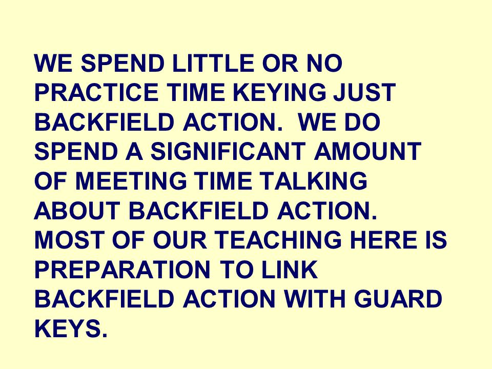 WE SPEND LITTLE OR NO PRACTICE TIME KEYING JUST BACKFIELD ACTION.