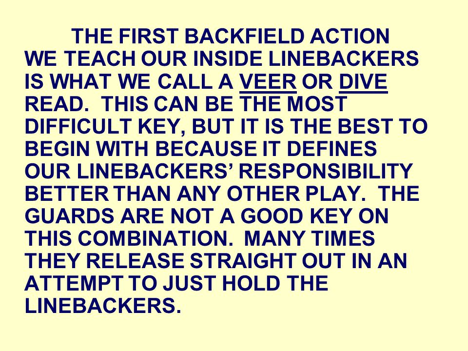 THE FIRST BACKFIELD ACTION WE TEACH OUR INSIDE LINEBACKERS IS WHAT WE CALL A VEER OR DIVE READ.