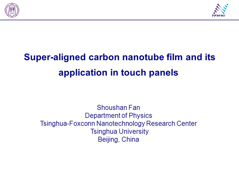 Super-aligned carbon nanotube film and its application in touch panels Shoushan Fan Department of Physics Tsinghua-Foxconn Nanotechnology Research Cen