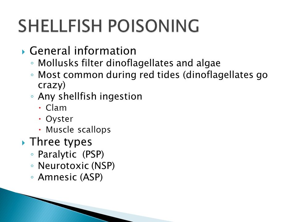  General information ◦ Mollusks filter dinoflagellates and algae ◦ Most common during red tides (dinoflagellates go crazy) ◦ Any shellfish ingestion  Clam  Oyster  Muscle scallops  Three types ◦ Paralytic (PSP) ◦ Neurotoxic (NSP) ◦ Amnesic (ASP)