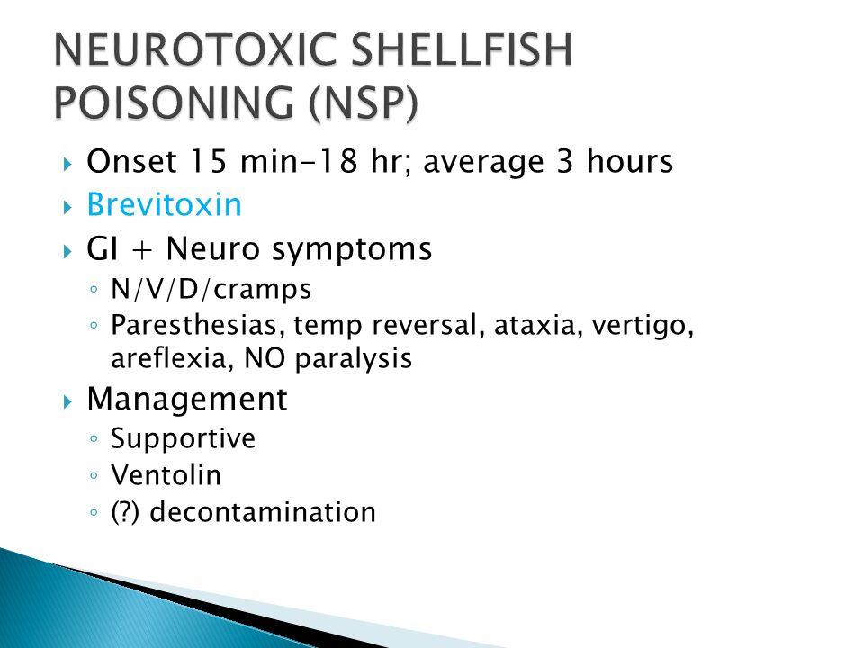  Onset 15 min-18 hr; average 3 hours  Brevitoxin  GI + Neuro symptoms ◦ N/V/D/cramps ◦ Paresthesias, temp reversal, ataxia, vertigo, areflexia, NO paralysis  Management ◦ Supportive ◦ Ventolin ◦ ( ) decontamination