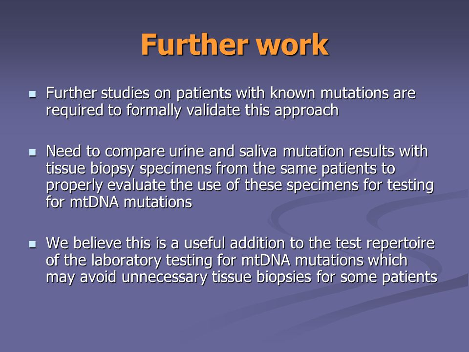 Further work Further studies on patients with known mutations are required to formally validate this approach Further studies on patients with known mutations are required to formally validate this approach Need to compare urine and saliva mutation results with tissue biopsy specimens from the same patients to properly evaluate the use of these specimens for testing for mtDNA mutations Need to compare urine and saliva mutation results with tissue biopsy specimens from the same patients to properly evaluate the use of these specimens for testing for mtDNA mutations We believe this is a useful addition to the test repertoire of the laboratory testing for mtDNA mutations which may avoid unnecessary tissue biopsies for some patients We believe this is a useful addition to the test repertoire of the laboratory testing for mtDNA mutations which may avoid unnecessary tissue biopsies for some patients
