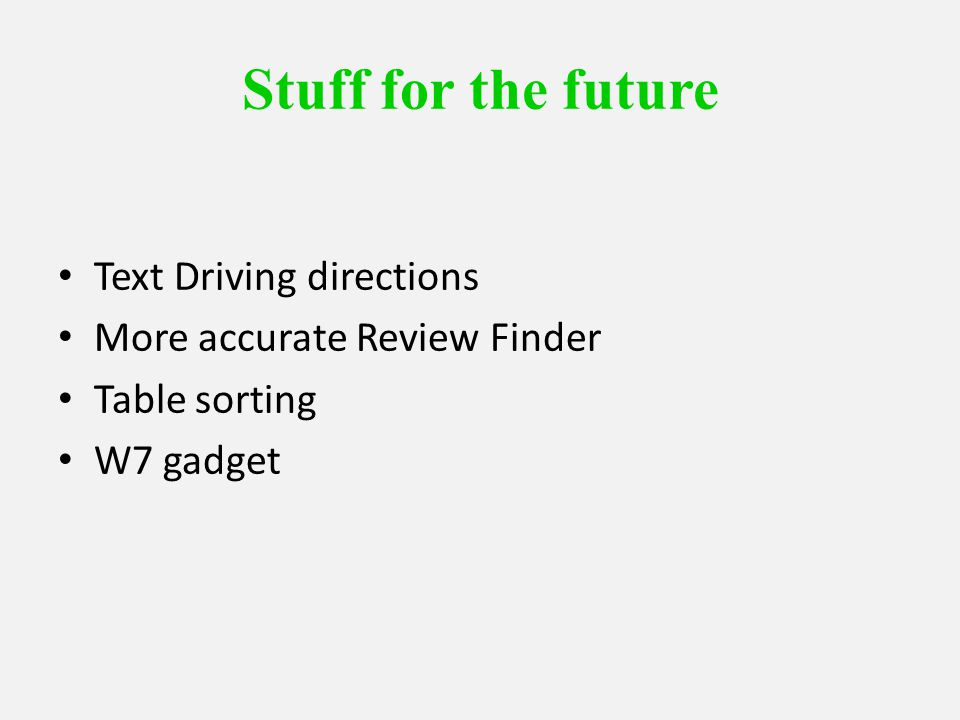 Stuff for the future Text Driving directions More accurate Review Finder Table sorting W7 gadget