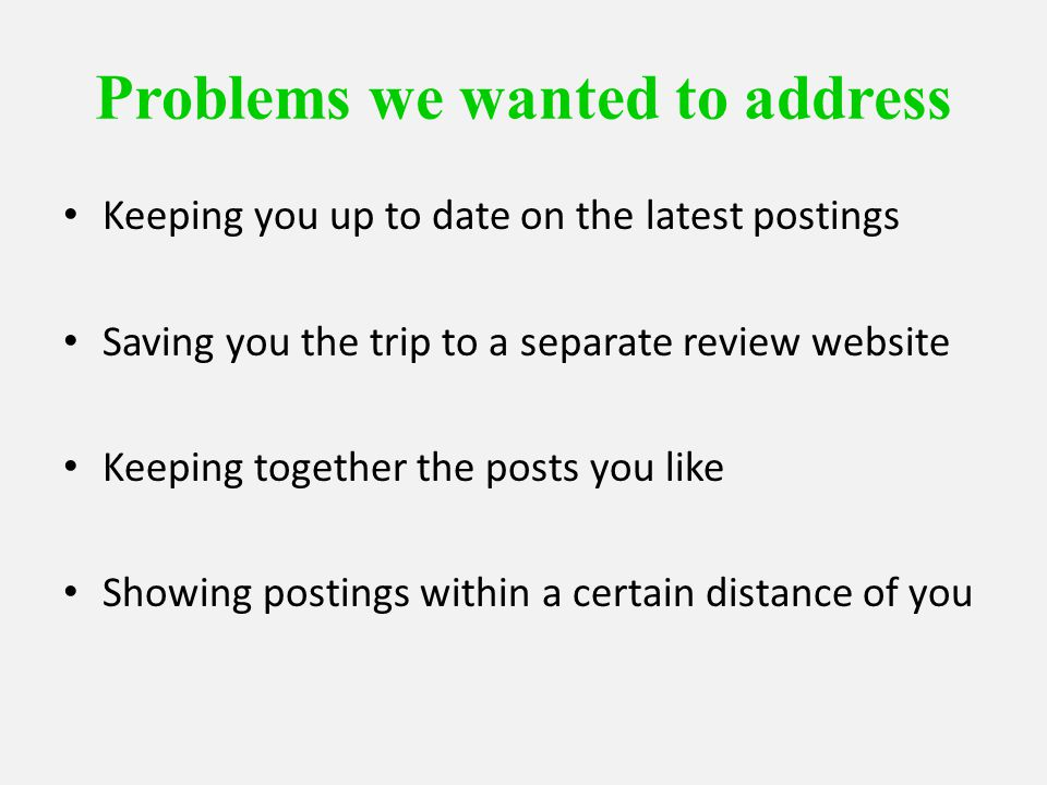 Problems we wanted to address Keeping you up to date on the latest postings Saving you the trip to a separate review website Keeping together the posts you like Showing postings within a certain distance of you