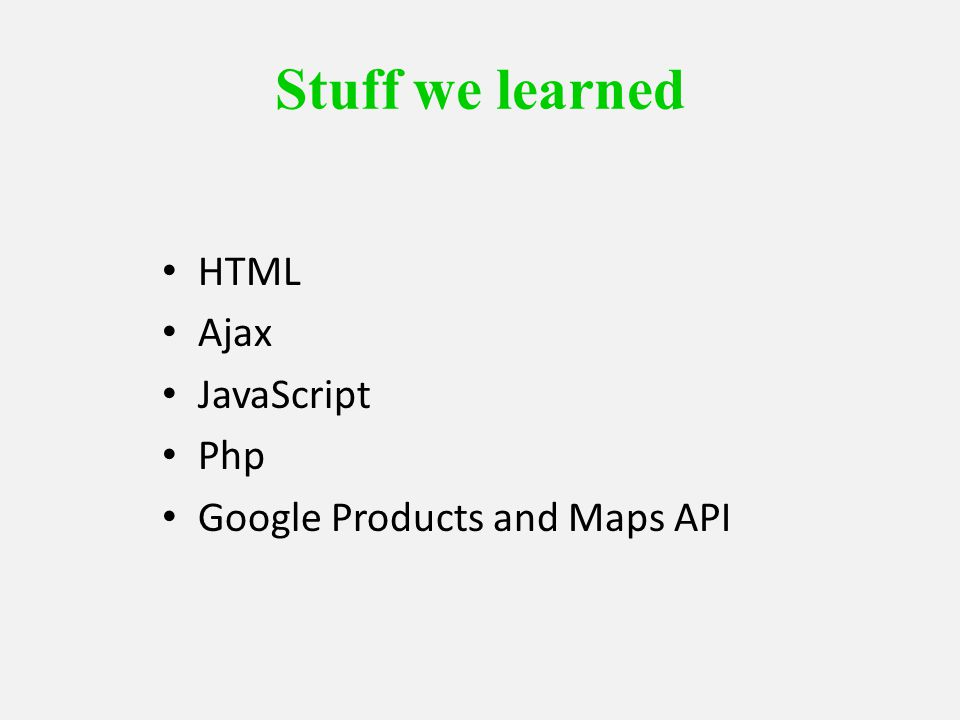 Stuff we learned HTML Ajax JavaScript Php Google Products and Maps API