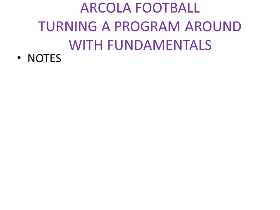 ARCOLA FOOTBALL TURNING A PROGRAM AROUND WITH FUNDAMENTALS NOTES