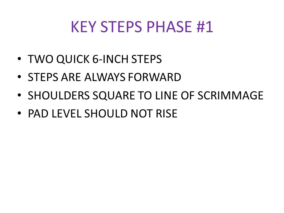 KEY STEPS PHASE #1 TWO QUICK 6-INCH STEPS STEPS ARE ALWAYS FORWARD SHOULDERS SQUARE TO LINE OF SCRIMMAGE PAD LEVEL SHOULD NOT RISE