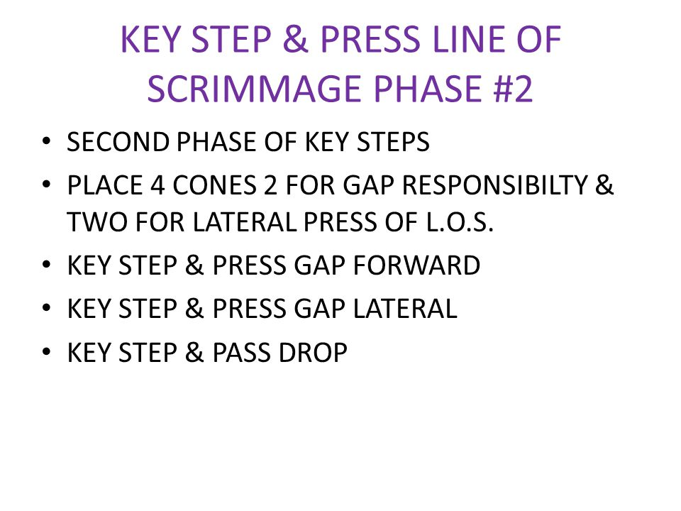 KEY STEP & PRESS LINE OF SCRIMMAGE PHASE #2 SECOND PHASE OF KEY STEPS PLACE 4 CONES 2 FOR GAP RESPONSIBILTY & TWO FOR LATERAL PRESS OF L.O.S. KEY STEP