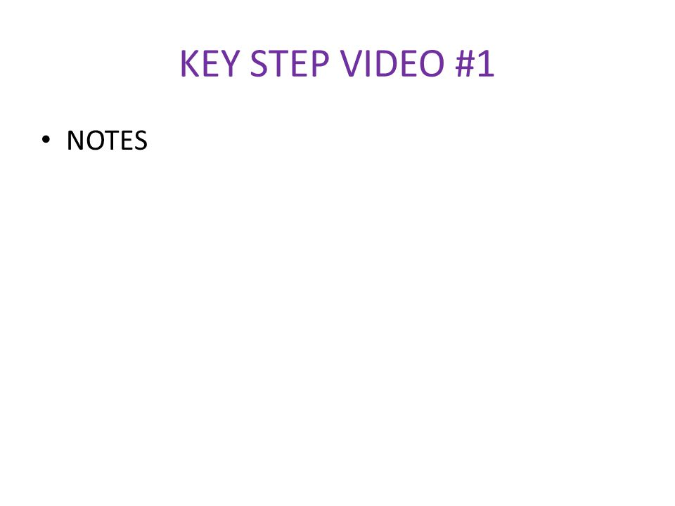 KEY STEP VIDEO #1 NOTES