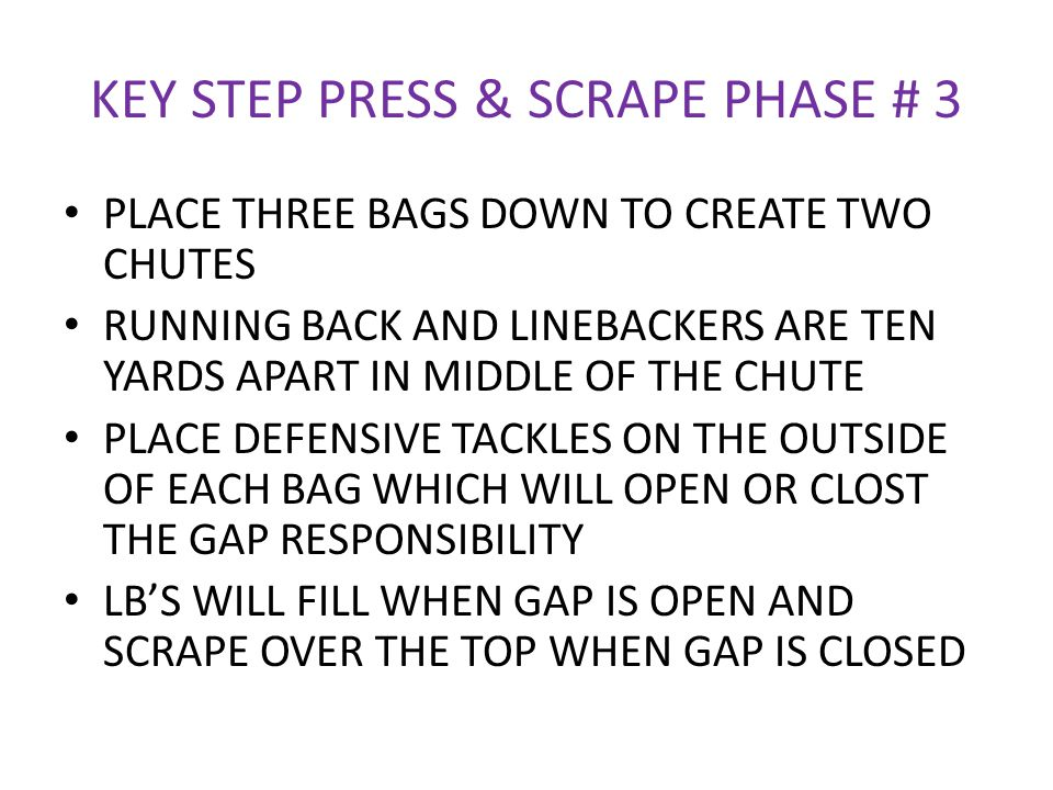 KEY STEP PRESS & SCRAPE PHASE # 3 PLACE THREE BAGS DOWN TO CREATE TWO CHUTES RUNNING BACK AND LINEBACKERS ARE TEN YARDS APART IN MIDDLE OF THE CHUTE P