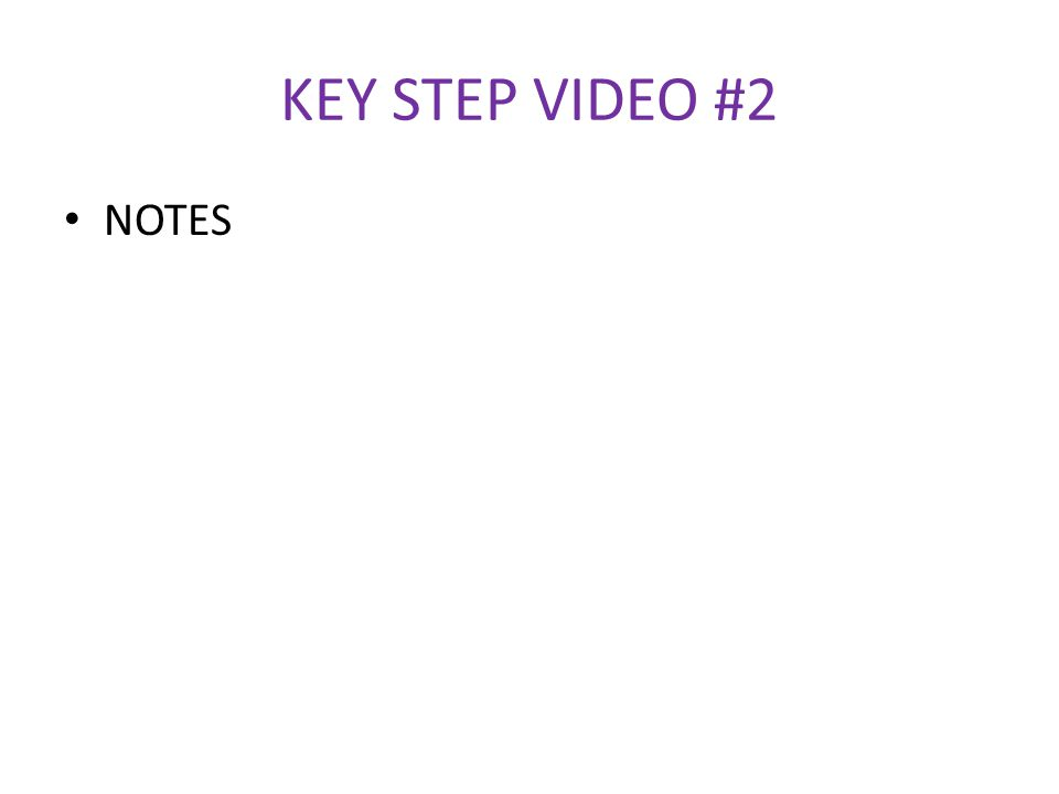 KEY STEP VIDEO #2 NOTES