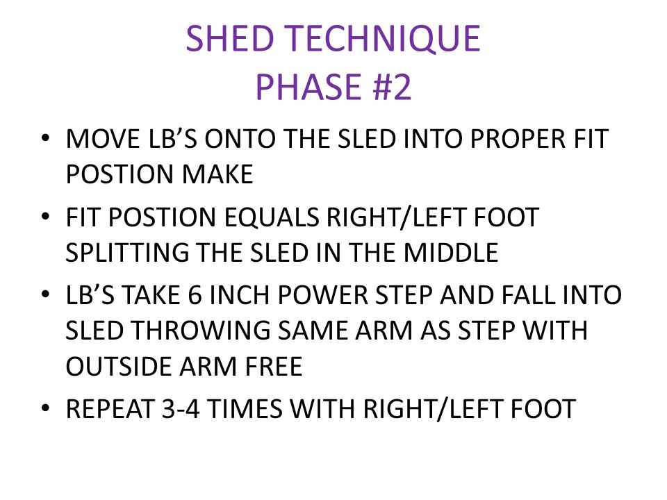 SHED TECHNIQUE PHASE #2 MOVE LB'S ONTO THE SLED INTO PROPER FIT POSTION MAKE FIT POSTION EQUALS RIGHT/LEFT FOOT SPLITTING THE SLED IN THE MIDDLE LB'S