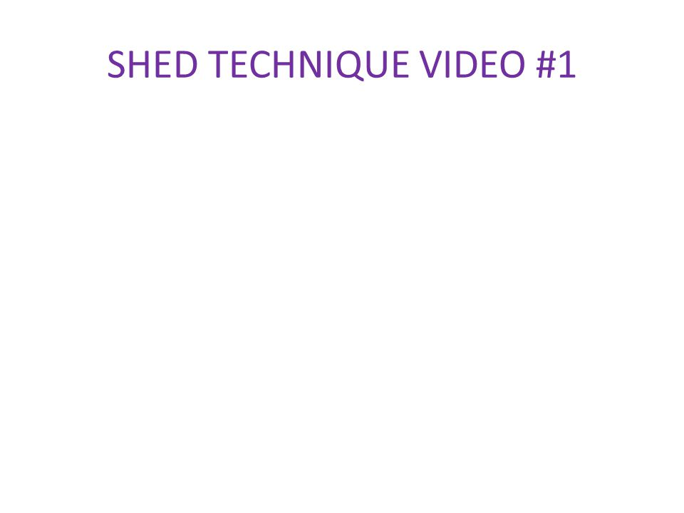 SHED TECHNIQUE VIDEO #1