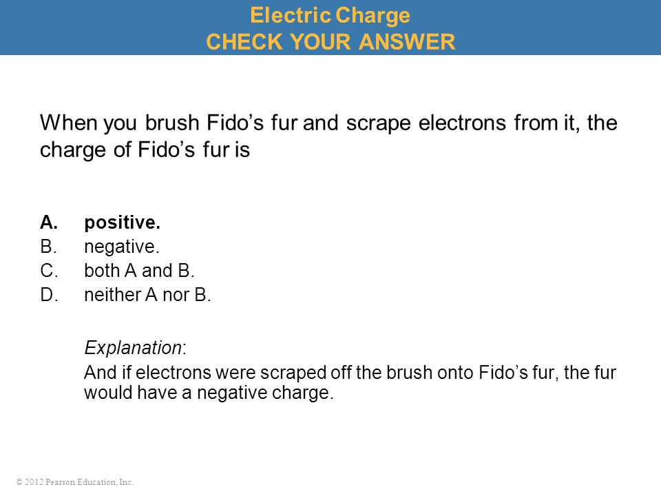 © 2012 Pearson Education, Inc. When you brush Fido's fur and scrape electrons from it, the charge of Fido's fur is A.positive. B.negative. C.both A an
