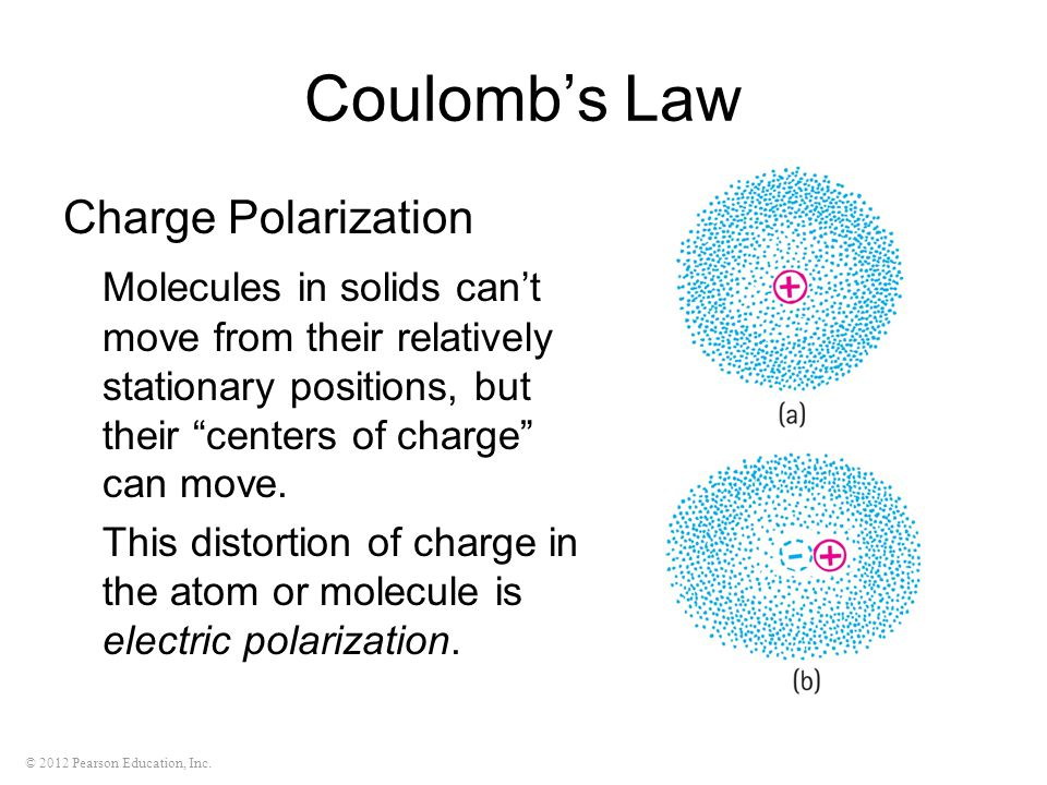 © 2012 Pearson Education, Inc. Coulomb's Law Charge Polarization Molecules in solids can't move from their relatively stationary positions, but their