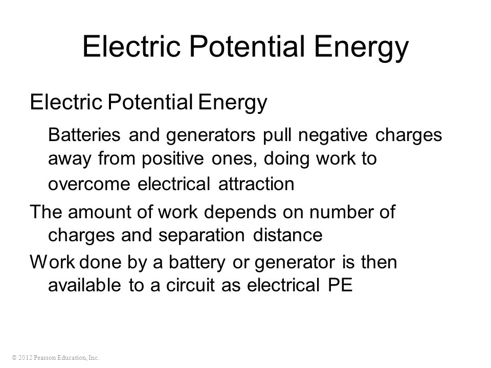 © 2012 Pearson Education, Inc. Electric Potential Energy Batteries and generators pull negative charges away from positive ones, doing work to overcom