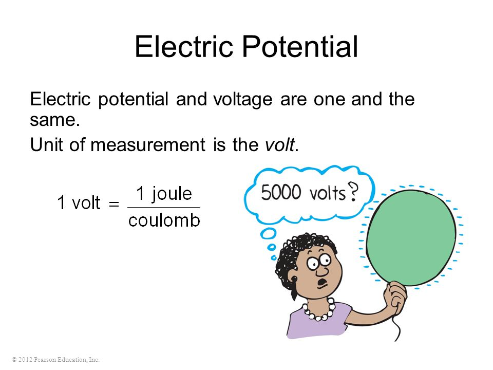 © 2012 Pearson Education, Inc. Electric Potential Electric potential and voltage are one and the same. Unit of measurement is the volt.