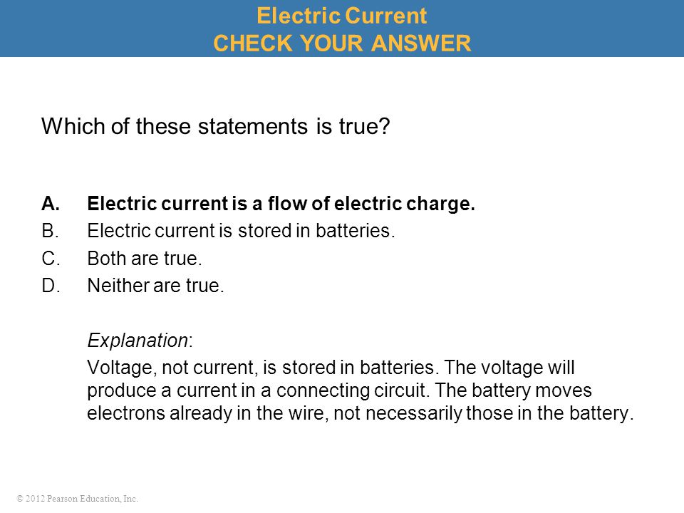 © 2012 Pearson Education, Inc. Which of these statements is true? A.Electric current is a flow of electric charge. B.Electric current is stored in bat