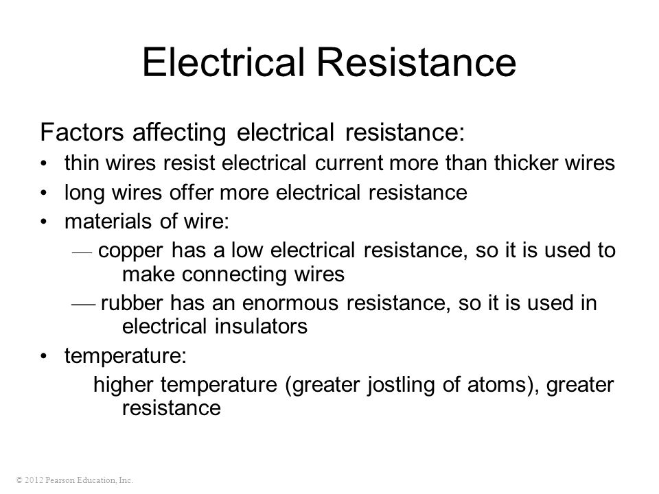 © 2012 Pearson Education, Inc. Electrical Resistance Factors affecting electrical resistance: thin wires resist electrical current more than thicker w