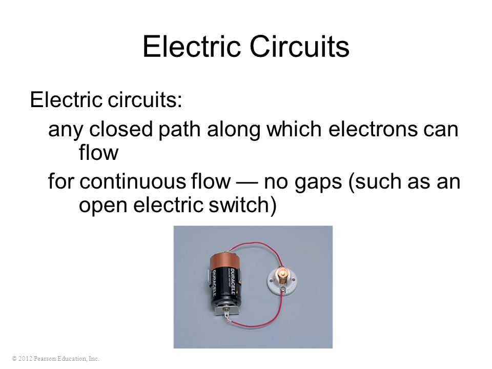 © 2012 Pearson Education, Inc. Electric Circuits Electric circuits: any closed path along which electrons can flow for continuous flow — no gaps (such