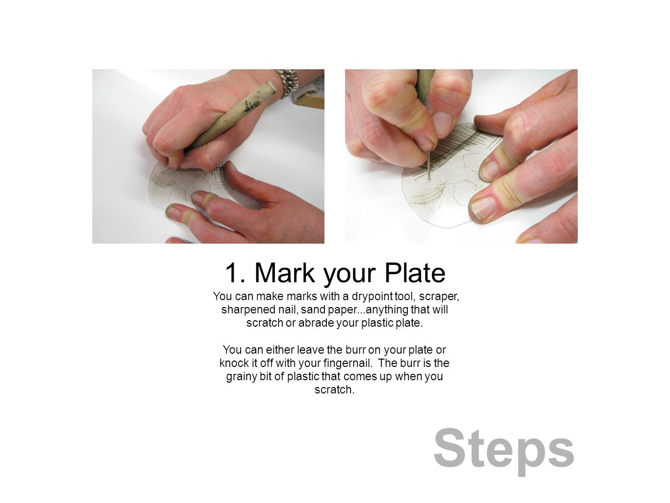 Steps You can make marks with a drypoint tool, scraper, sharpened nail, sand paper...anything that will scratch or abrade your plastic plate.