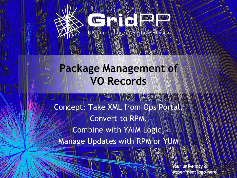 Your university or experiment logo here Package Management of VO Records Concept: Take XML from Ops Portal, Convert to RPM, Combine with YAIM Logic, Manage Updates with RPM or YUM