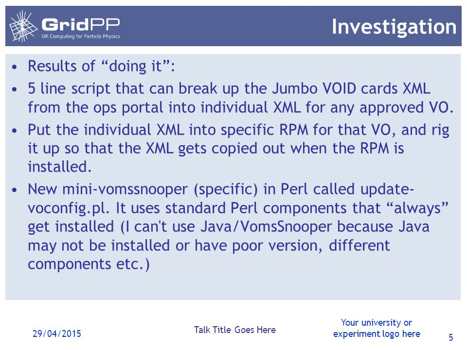 Your university or experiment logo here 29/04/2015 Talk Title Goes Here 5 Investigation Results of doing it : 5 line script that can break up the Jumbo VOID cards XML from the ops portal into individual XML for any approved VO.
