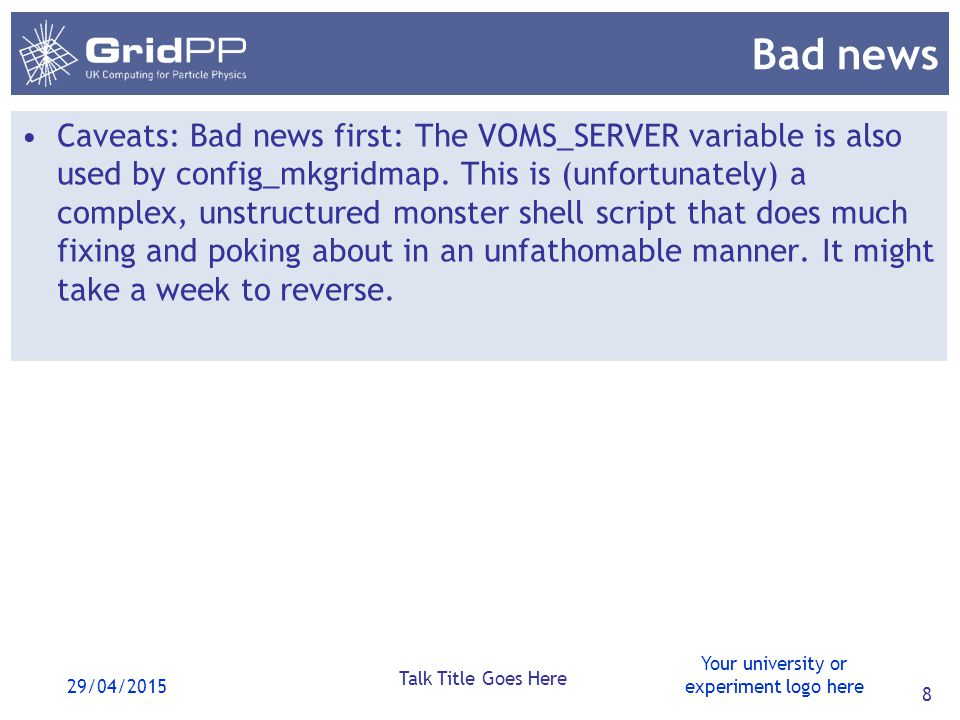 Your university or experiment logo here 29/04/2015 Talk Title Goes Here 8 Bad news Caveats: Bad news first: The VOMS_SERVER variable is also used by config_mkgridmap.