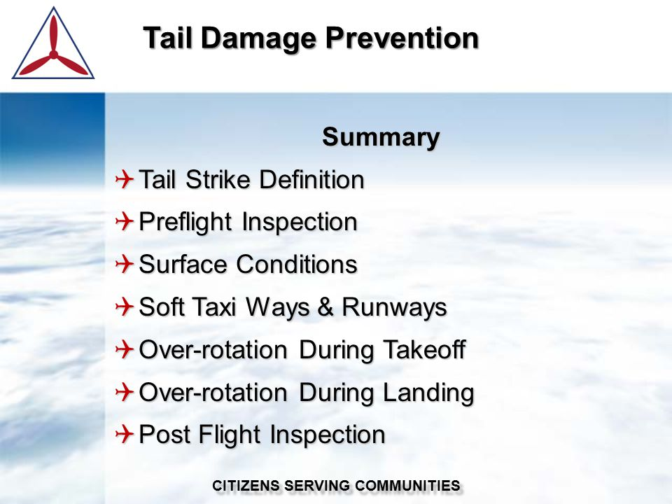 Summary  Tail Strike Definition  Preflight Inspection  Surface Conditions  Soft Taxi Ways & Runways  Over-rotation During Takeoff  Over-rotation During Landing  Post Flight Inspection Tail Damage Prevention CITIZENS SERVING COMMUNITIES