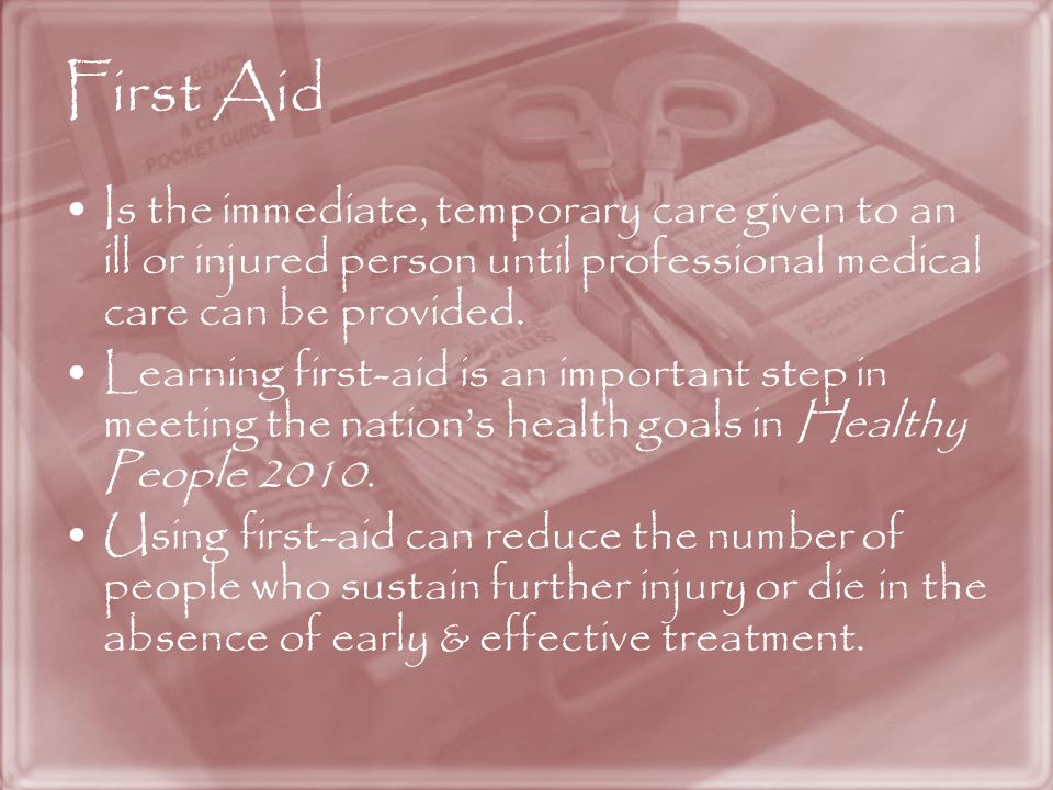 First Aid Is the immediate, temporary care given to an ill or injured person until professional medical care can be provided.