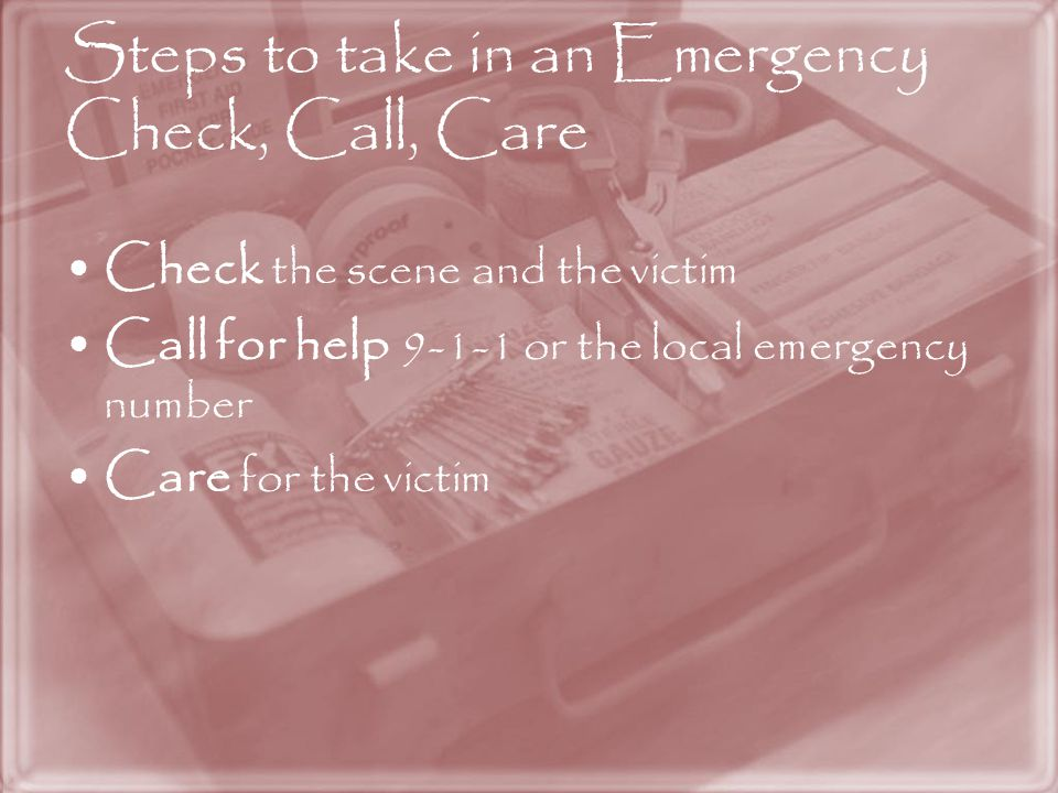 Steps to take in an Emergency Check, Call, Care Check the scene and the victim Call for help 9-1-1 or the local emergency number Care for the victim