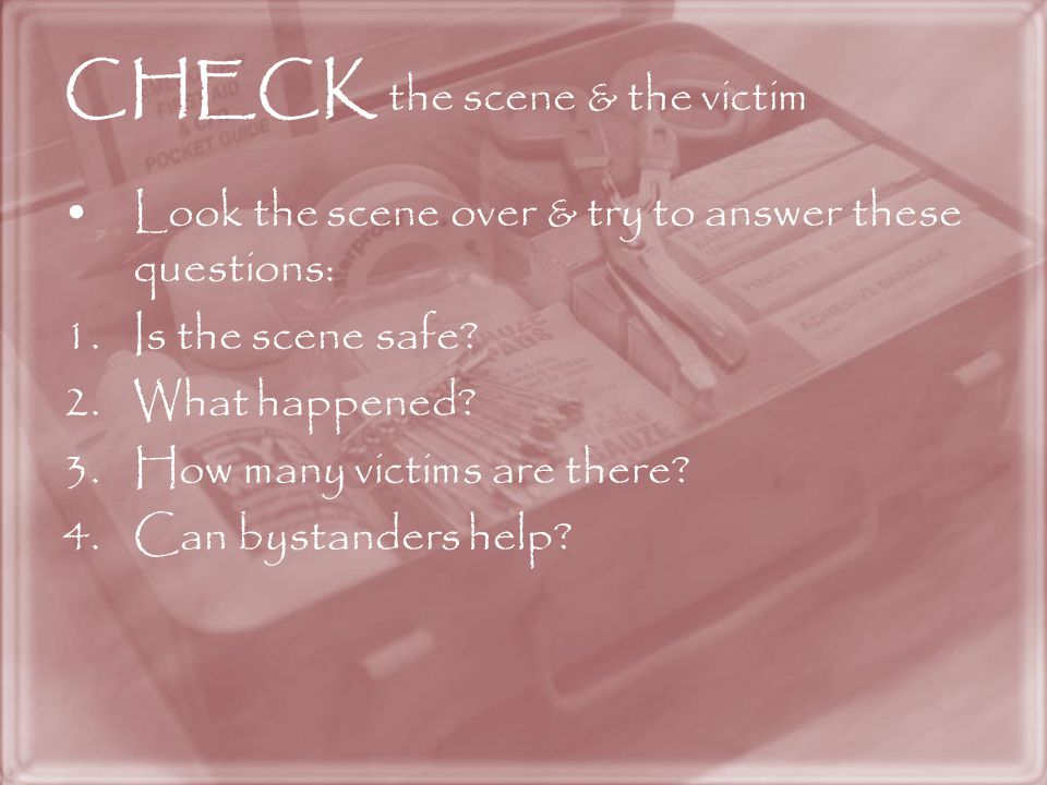 CHECK the scene & the victim Look the scene over & try to answer these questions: 1.Is the scene safe.