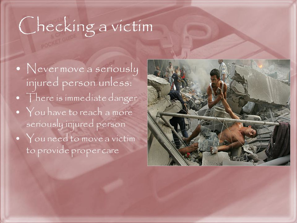Checking a victim Never move a seriously injured person unless: There is immediate danger You have to reach a more seriously injured person You need to move a victim to provide proper care