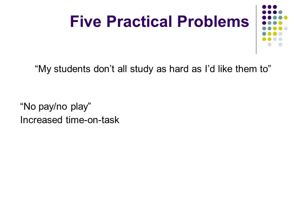 My students don't all study as hard as I'd like them to No pay/no play Increased time-on-task Five Practical Problems