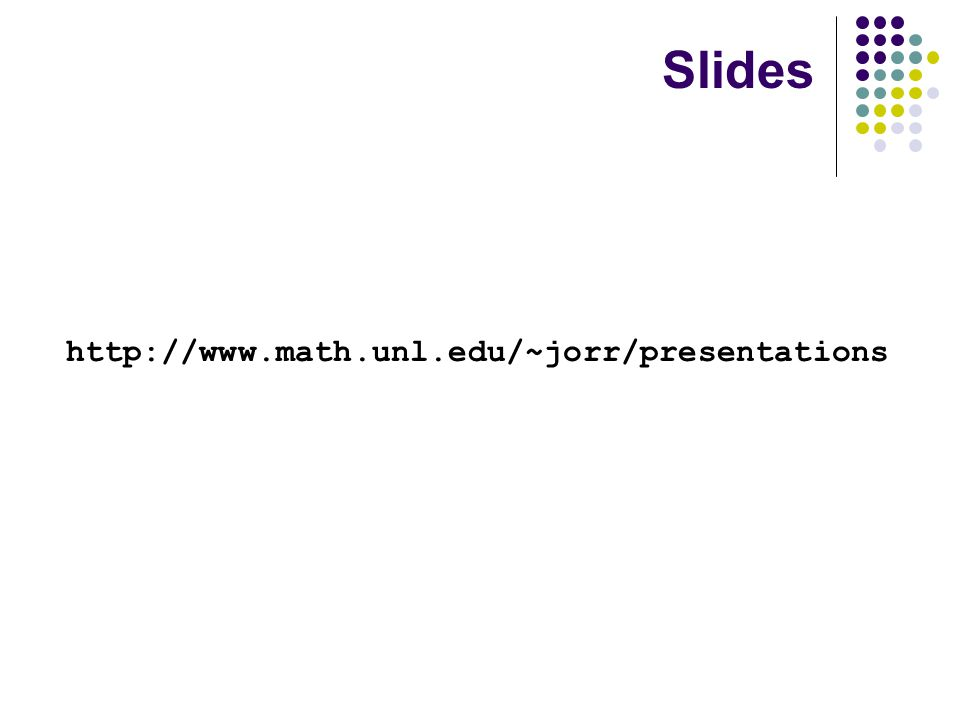 http://www.math.unl.edu/~jorr/presentations Slides