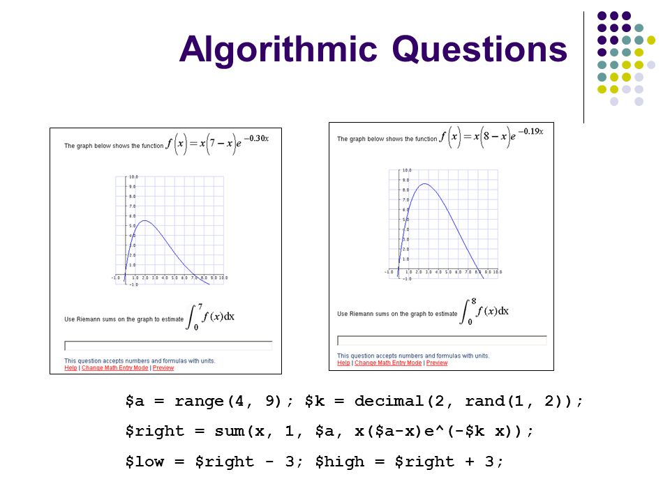 Algorithmic Questions $a = range(4, 9); $k = decimal(2, rand(1, 2)); $right = sum(x, 1, $a, x($a-x)e^(-$k x)); $low = $right - 3; $high = $right + 3;