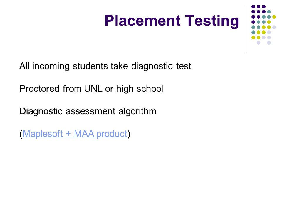 All incoming students take diagnostic test Proctored from UNL or high school Diagnostic assessment algorithm (Maplesoft + MAA product)Maplesoft + MAA product Placement Testing