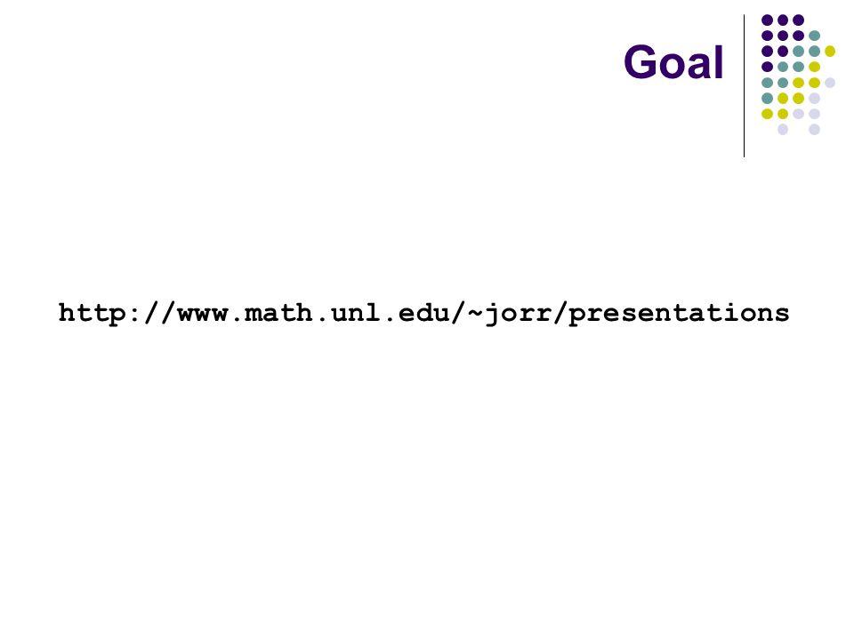 http://www.math.unl.edu/~jorr/presentations Goal