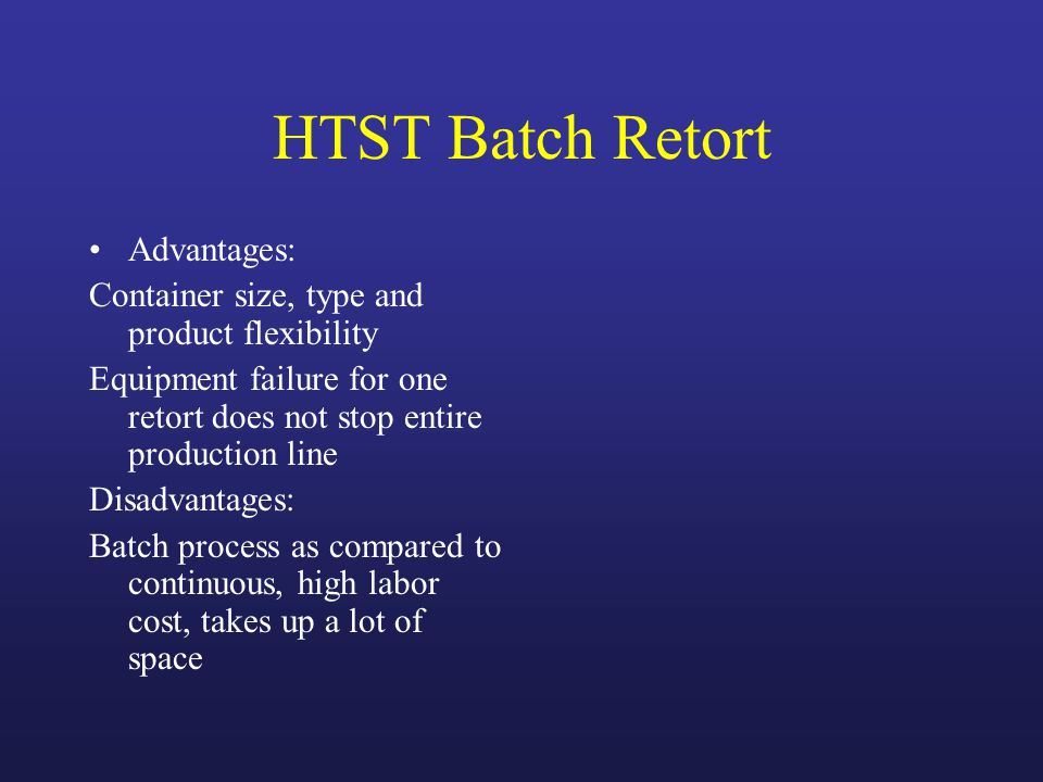 HTST Batch Retort Advantages: Container size, type and product flexibility Equipment failure for one retort does not stop entire production line Disadvantages: Batch process as compared to continuous, high labor cost, takes up a lot of space