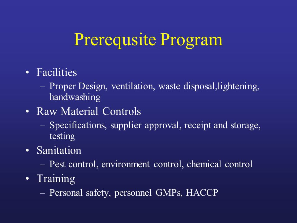 Prerequsite Program Facilities –Proper Design, ventilation, waste disposal,lightening, handwashing Raw Material Controls –Specifications, supplier approval, receipt and storage, testing Sanitation –Pest control, environment control, chemical control Training –Personal safety, personnel GMPs, HACCP